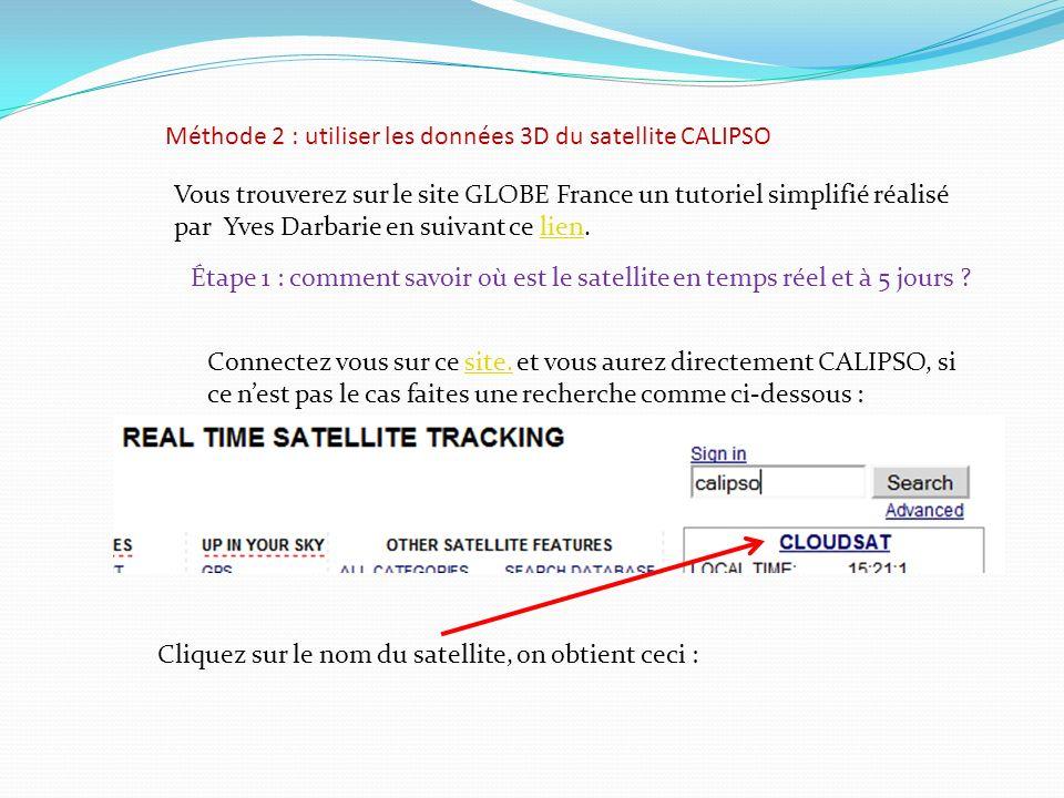 Méthode 2 : utiliser les données 3D du satellite CALIPSO Vous trouverez sur le site GLOBE France un tutoriel simplifié réalisé par Yves Darbarie en suivant ce lien.lien Étape 1 : comment savoir où est le satellite en temps réel et à 5 jours .