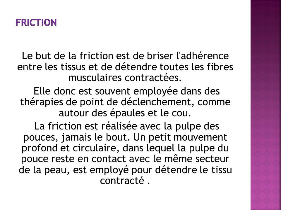 Le but de la friction est de briser l'adhérence entre les tissus et de détendre toutes les fibres musculaires contractées. Elle donc est souvent emplo