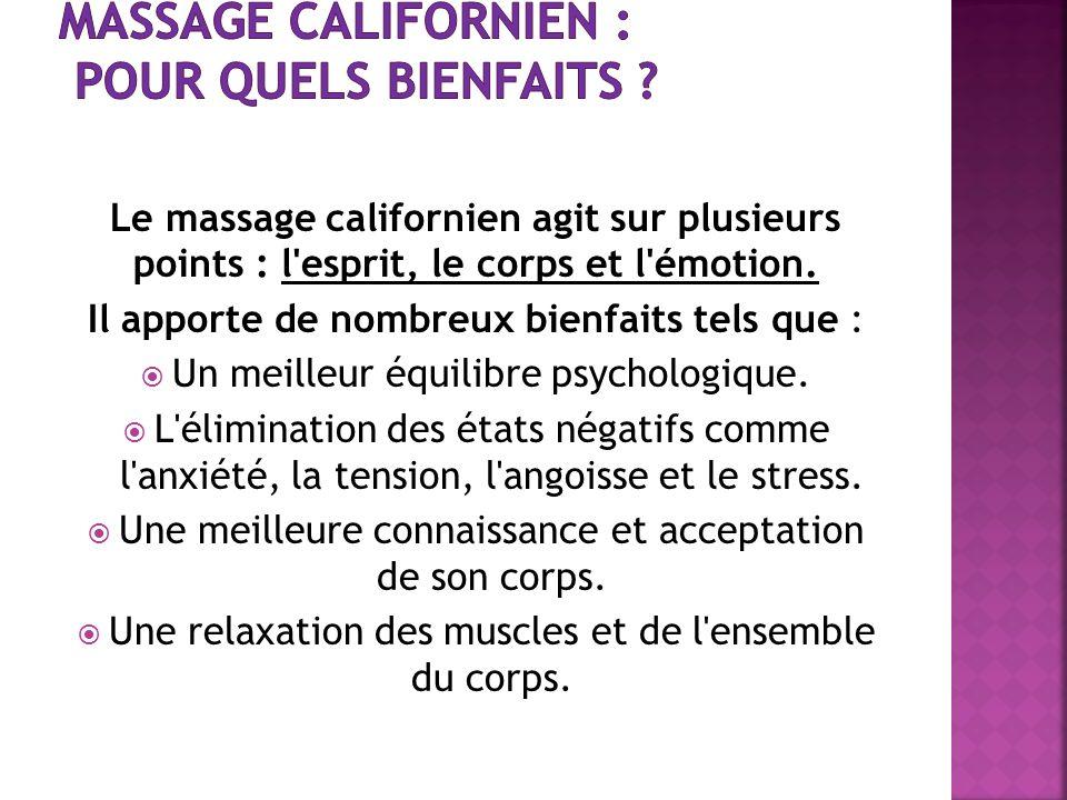 Le massage californien agit sur plusieurs points : l'esprit, le corps et l'émotion. Il apporte de nombreux bienfaits tels que : Un meilleur équilibre