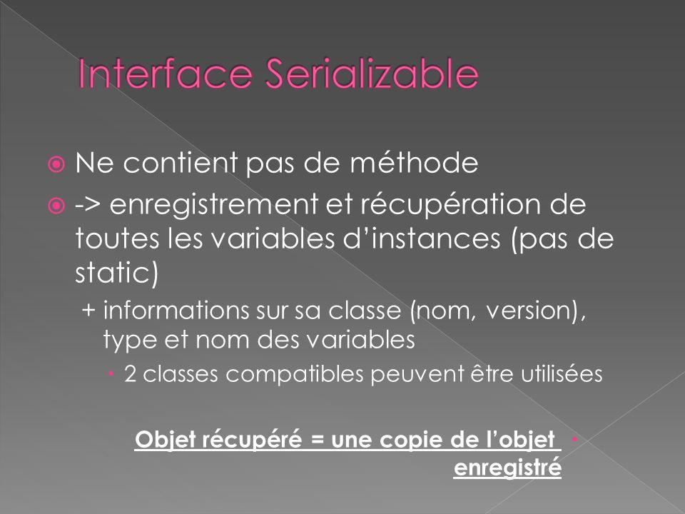 Ne contient pas de méthode -> enregistrement et récupération de toutes les variables dinstances (pas de static) + informations sur sa classe (nom, version), type et nom des variables 2 classes compatibles peuvent être utilisées Objet récupéré = une copie de lobjet enregistré