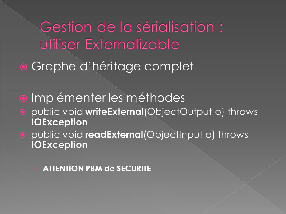 Graphe dhéritage complet Implémenter les méthodes public void writeExternal (ObjectOutput o) throws IOException public void readExternal (ObjectInput o) throws IOException ATTENTION PBM de SECURITE