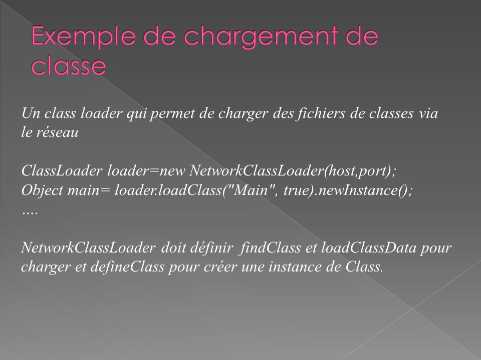 Un class loader qui permet de charger des fichiers de classes via le réseau ClassLoader loader=new NetworkClassLoader(host,port); Object main= loader.loadClass( Main , true).newInstance(); ….
