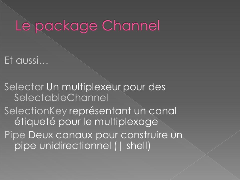 Et aussi… Selector Un multiplexeur pour des SelectableChannel SelectionKey représentant un canal étiqueté pour le multiplexage Pipe Deux canaux pour c