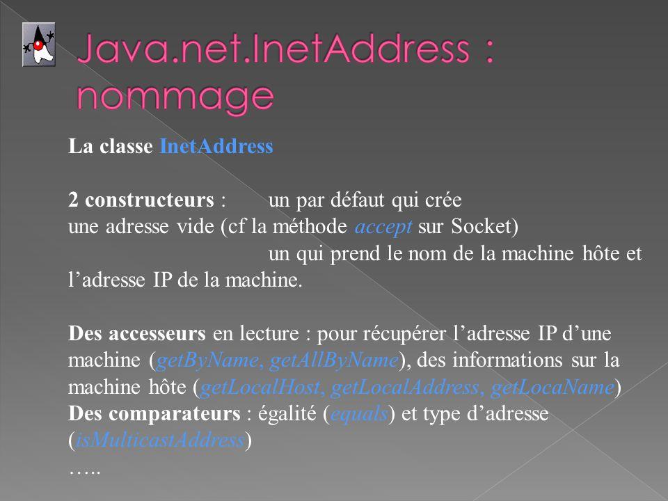 La classe InetAddress 2 constructeurs : un par défaut qui crée une adresse vide (cf la méthode accept sur Socket) un qui prend le nom de la machine hôte et ladresse IP de la machine.