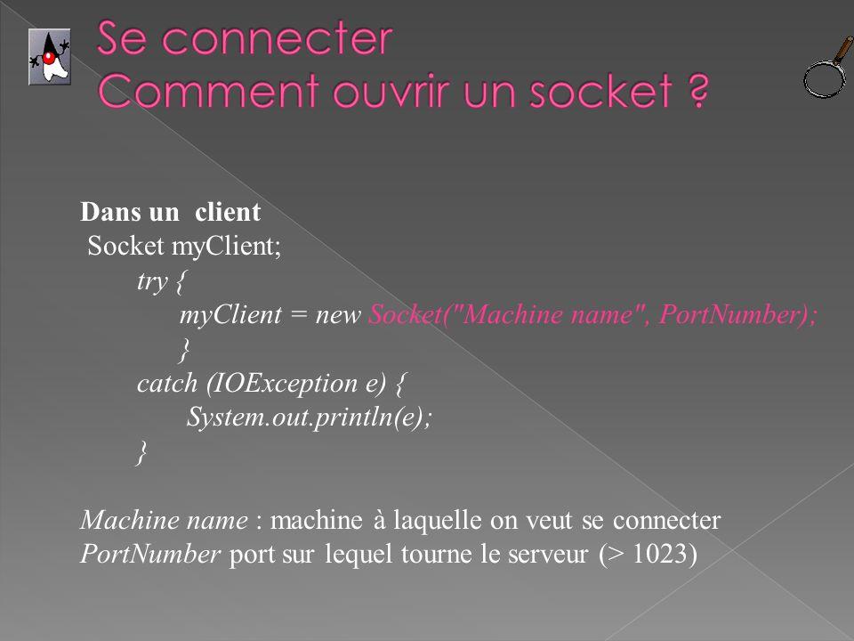 Dans un client Socket myClient; try { myClient = new Socket( Machine name , PortNumber); } catch (IOException e) { System.out.println(e); } Machine name : machine à laquelle on veut se connecter PortNumber port sur lequel tourne le serveur (> 1023)