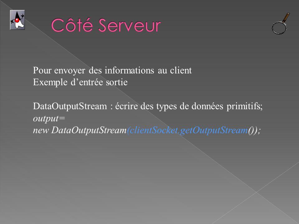Pour envoyer des informations au client Exemple dentrée sortie DataOutputStream : écrire des types de données primitifs; output= new DataOutputStream(clientSocket.getOutputStream());
