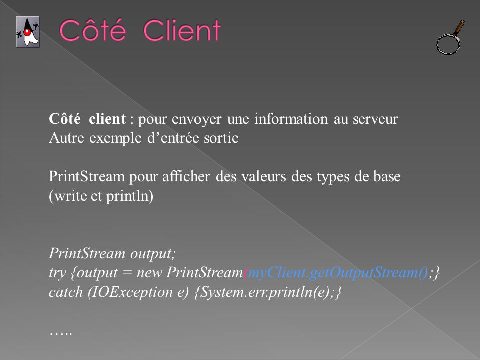 Côté client : pour envoyer une information au serveur Autre exemple dentrée sortie PrintStream pour afficher des valeurs des types de base (write et println) PrintStream output; try {output = new PrintStream(myClient.getOutputStream();} catch (IOException e) {System.err.println(e);} …..