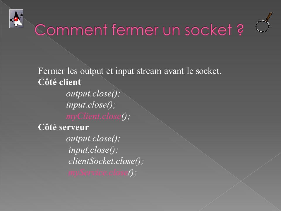 Fermer les output et input stream avant le socket. Côté client output.close(); input.close(); myClient.close(); Côté serveur output.close(); input.clo