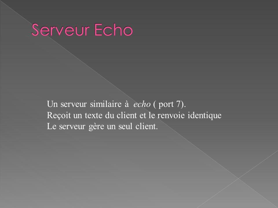 Un serveur similaire à echo ( port 7). Reçoit un texte du client et le renvoie identique Le serveur gère un seul client.