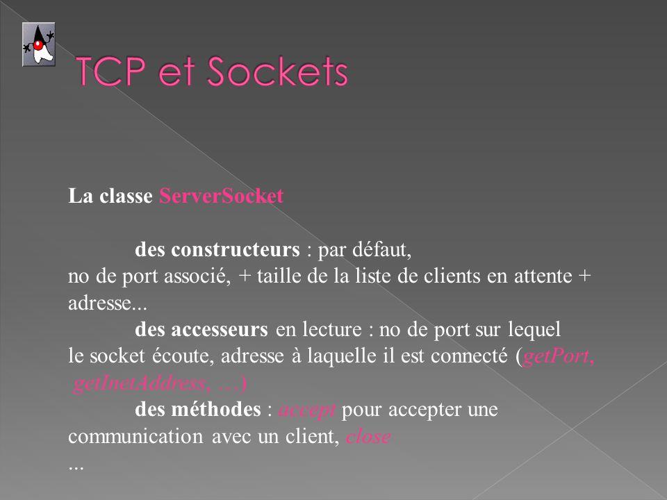 La classe ServerSocket des constructeurs : par défaut, no de port associé, + taille de la liste de clients en attente + adresse... des accesseurs en l