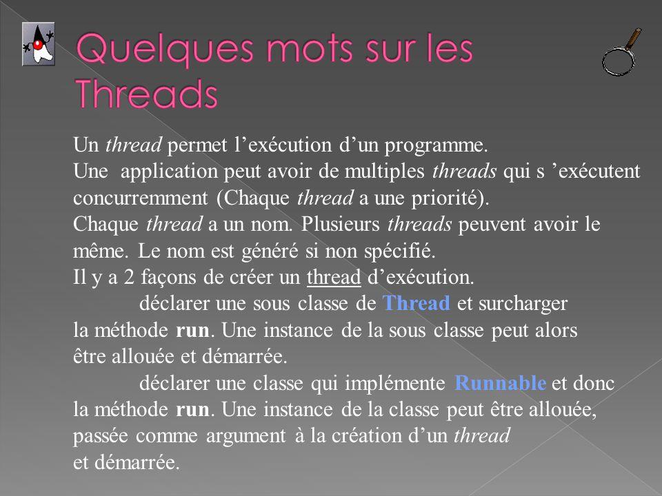 Un thread permet lexécution dun programme. Une application peut avoir de multiples threads qui s exécutent concurremment (Chaque thread a une priorité