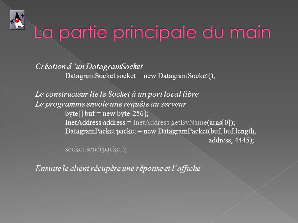 Création d un DatagramSocket DatagramSocket socket = new DatagramSocket(); Le constructeur lie le Socket à un port local libre Le programme envoie une requête au serveur byte[] buf = new byte[256]; InetAddress address = InetAddress.getByName(args[0]); DatagramPacket packet = new DatagramPacket(buf, buf.length, address, 4445); socket.send(packet); Ensuite le client récupère une réponse et laffiche