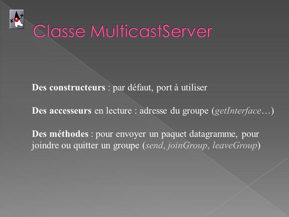 Des constructeurs : par défaut, port à utiliser Des accesseurs en lecture : adresse du groupe (getInterface…) Des méthodes : pour envoyer un paquet da