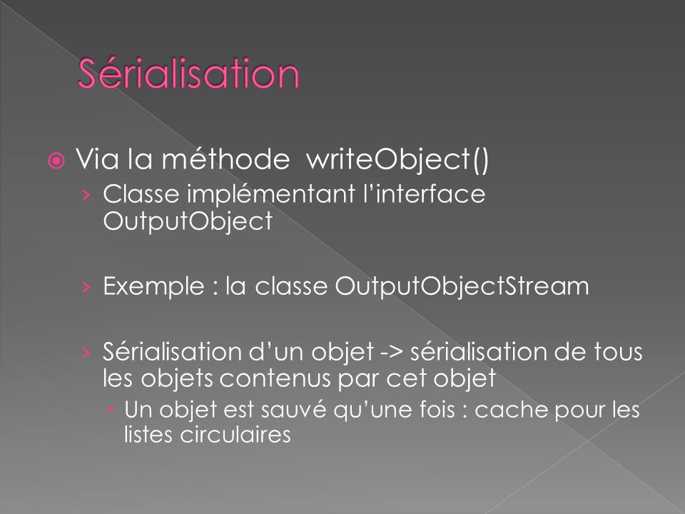 Via la méthode writeObject() Classe implémentant linterface OutputObject Exemple : la classe OutputObjectStream Sérialisation dun objet -> sérialisati
