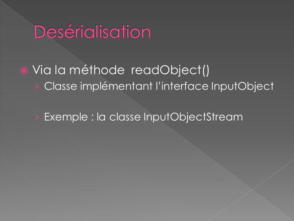 Via la méthode readObject() Classe implémentant linterface InputObject Exemple : la classe InputObjectStream
