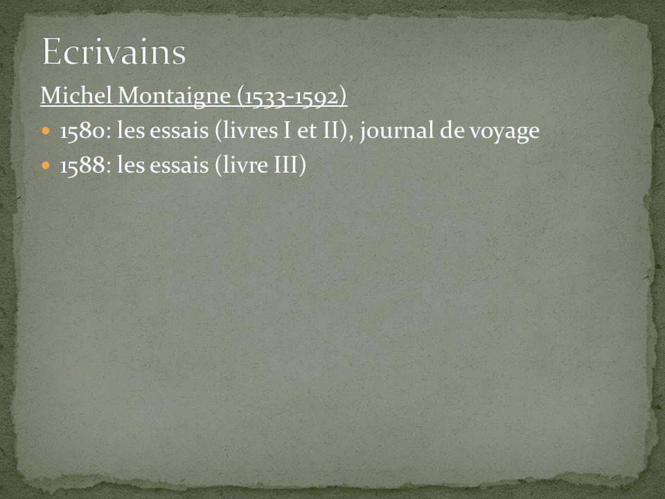 Michel Montaigne (1533-1592) 1580: les essais (livres I et II), journal de voyage 1588: les essais (livre III)