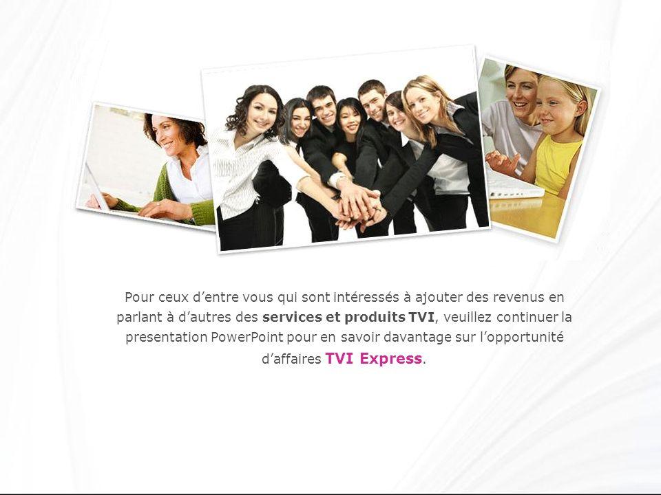 Pour ceux dentre vous qui sont intéressés à ajouter des revenus en parlant à dautres des services et produits TVI, veuillez continuer la presentation