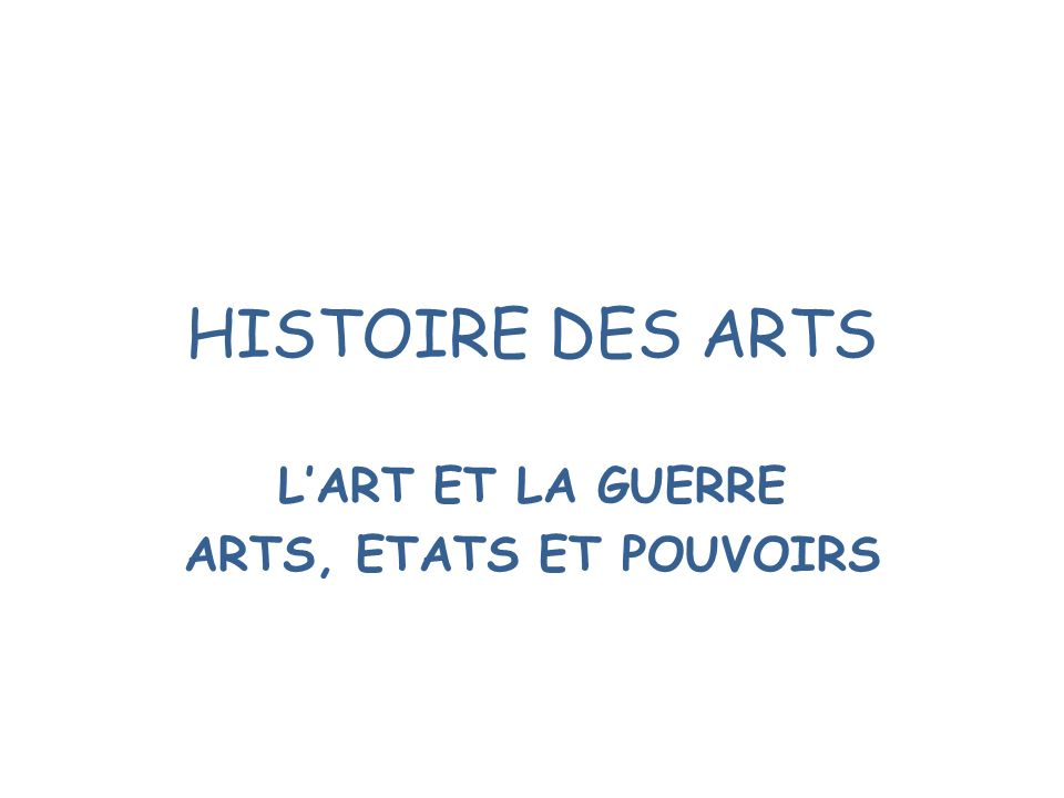 HISTOIRE DES ARTS LART ET LA GUERRE ARTS, ETATS ET POUVOIRS