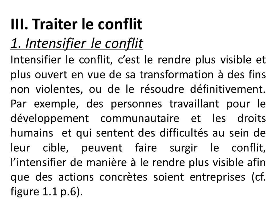 III. Traiter le conflit 1. Intensifier le conflit Intensifier le conflit, cest le rendre plus visible et plus ouvert en vue de sa transformation à des