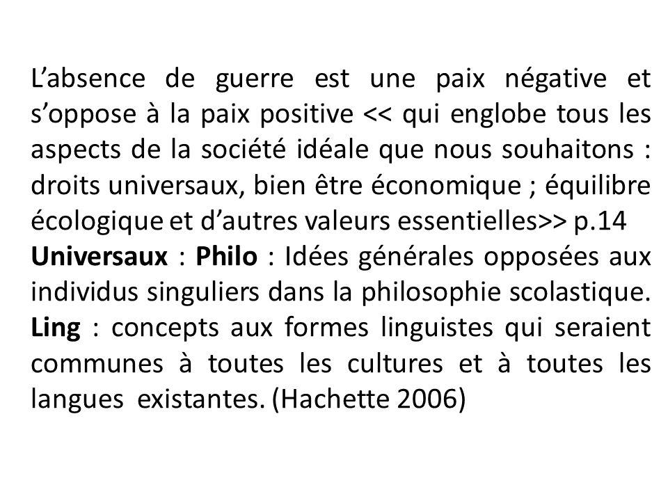 Labsence de guerre est une paix négative et soppose à la paix positive > p.14 Universaux : Philo : Idées générales opposées aux individus singuliers d