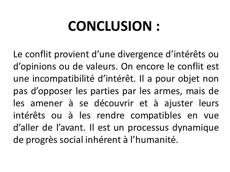 CONCLUSION : Le conflit provient dune divergence dintérêts ou dopinions ou de valeurs. On encore le conflit est une incompatibilité dintérêt. Il a pou