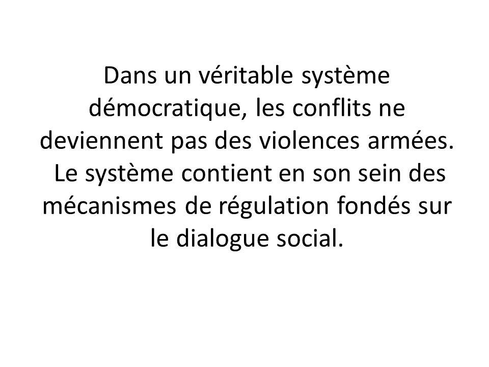 Dans un véritable système démocratique, les conflits ne deviennent pas des violences armées. Le système contient en son sein des mécanismes de régulat