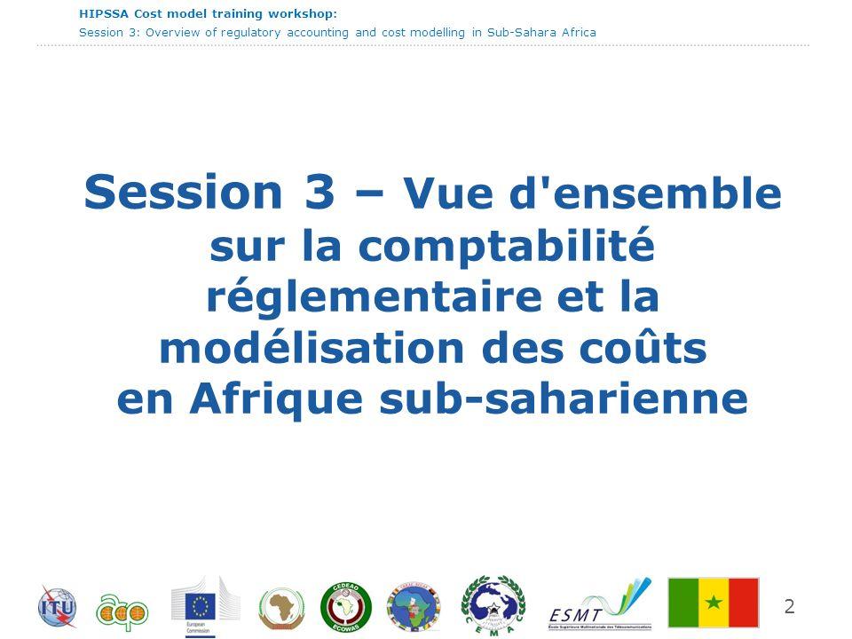 HIPSSA Cost model training workshop: Session 3: Overview of regulatory accounting and cost modelling in Sub-Sahara Africa 3 Agenda Buts et objectifs de cette session Le cadre juridique et réglementaire pour la réglementation des tarifs La comptabilité analytique et le contrôle réglementaire Outils de calcul des coûts et le développement de la modélisation des coûts