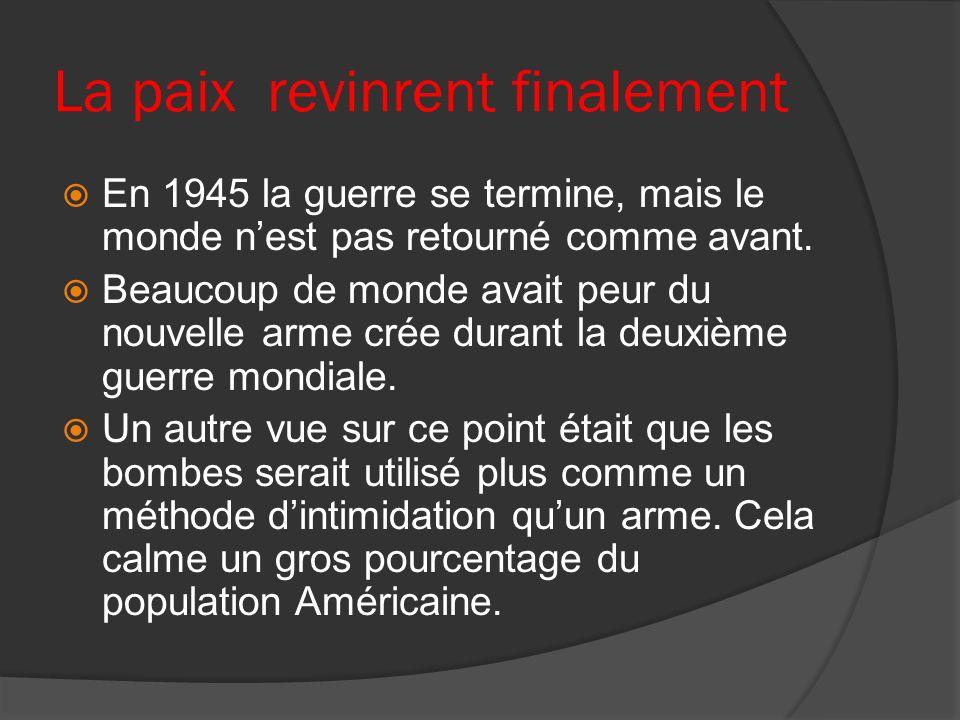 La paix revinrent finalement En 1945 la guerre se termine, mais le monde nest pas retourné comme avant. Beaucoup de monde avait peur du nouvelle arme