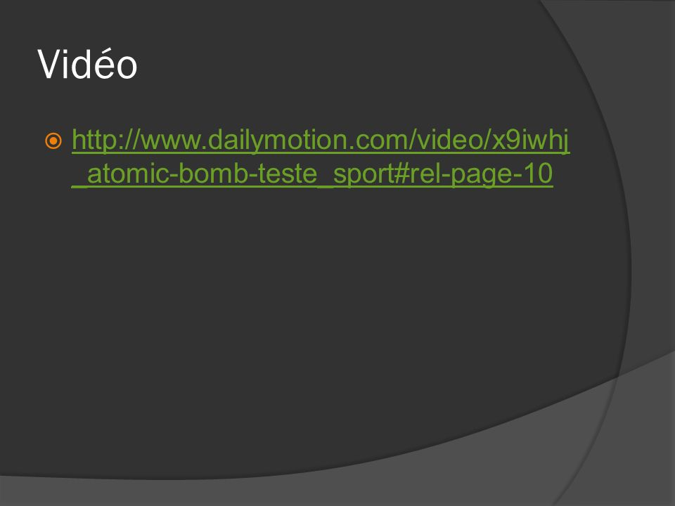 Vidéo http://www.dailymotion.com/video/x9iwhj _atomic-bomb-teste_sport#rel-page-10 http://www.dailymotion.com/video/x9iwhj _atomic-bomb-teste_sport#rel-page-10