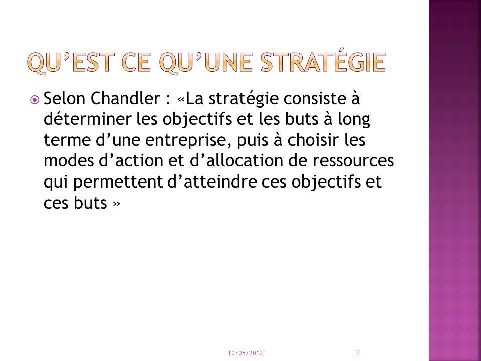 Selon Chandler : «La stratégie consiste à déterminer les objectifs et les buts à long terme dune entreprise, puis à choisir les modes daction et dallocation de ressources qui permettent datteindre ces objectifs et ces buts » 10/05/2012 3