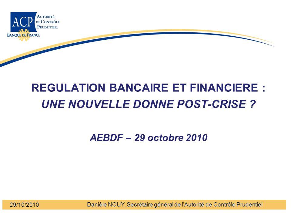 Banque de France - Autorité de Contrôle Prudentiel REGULATION BANCAIRE ET FINANCIERE : UNE NOUVELLE DONNE POST-CRISE ? AEBDF – 29 octobre 2010 Danièle