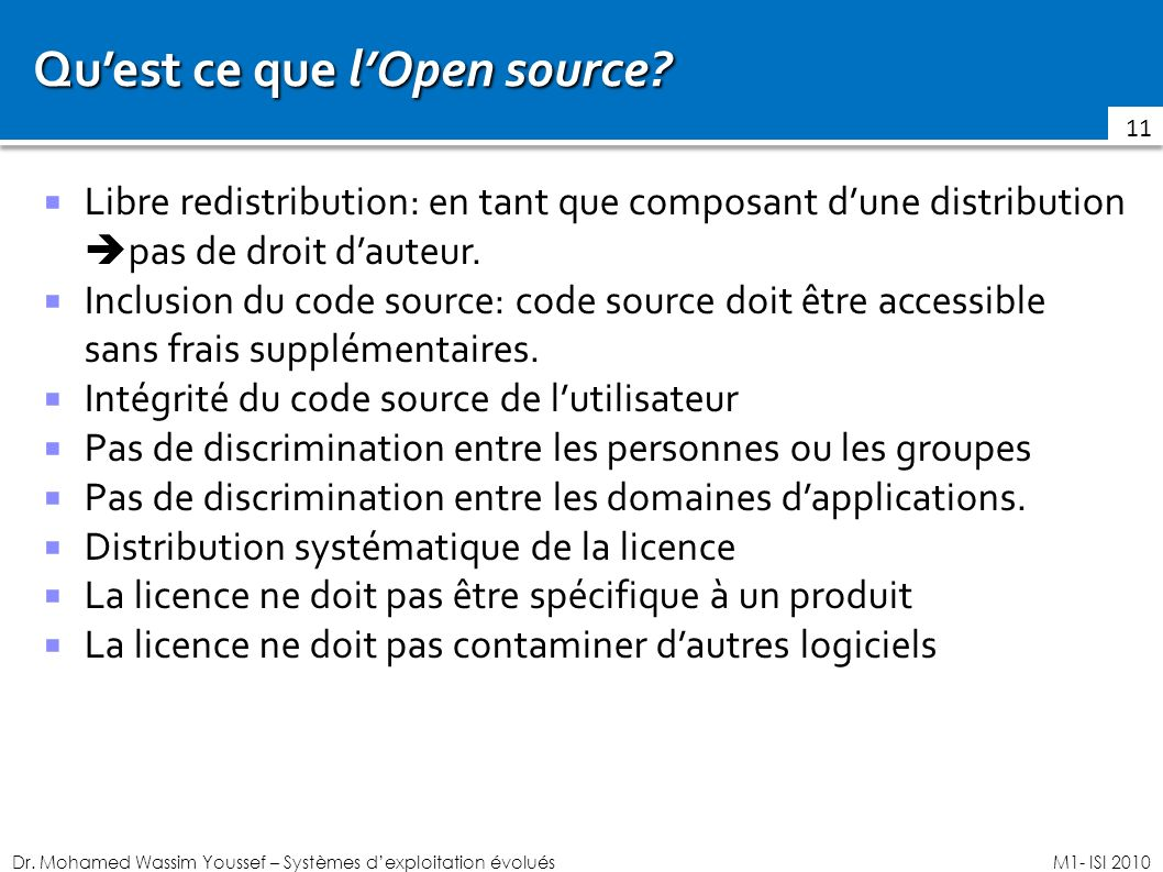 Dr. Mohamed Wassim Youssef – Systèmes dexploitation évoluésM1- ISI 2010 Quest ce que lOpen source? Libre redistribution: en tant que composant dune di