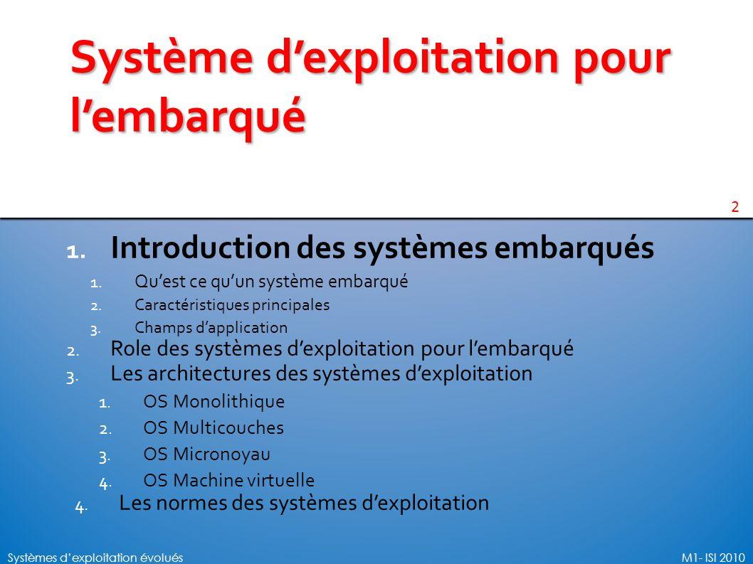 2 Systèmes dexploitation évoluésM1- ISI 2010 Système dexploitation pour lembarqué 1. Introduction des systèmes embarqués 1. Quest ce quun système emba