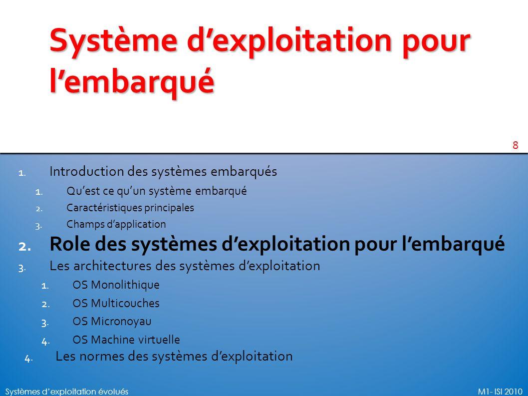 8 Systèmes dexploitation évoluésM1- ISI 2010 Système dexploitation pour lembarqué 1. Introduction des systèmes embarqués 1. Quest ce quun système emba