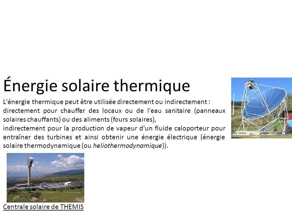 Énergie solaire thermique L'énergie thermique peut être utilisée directement ou indirectement : directement pour chauffer des locaux ou de l'eau sanit