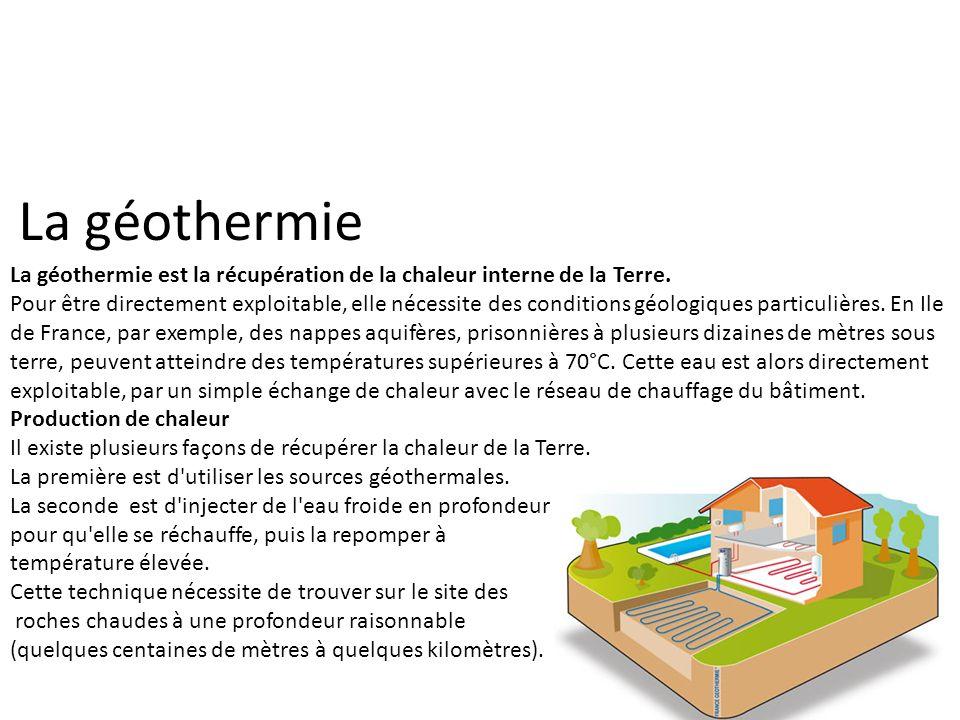 La géothermie La géothermie est la récupération de la chaleur interne de la Terre. Pour être directement exploitable, elle nécessite des conditions gé