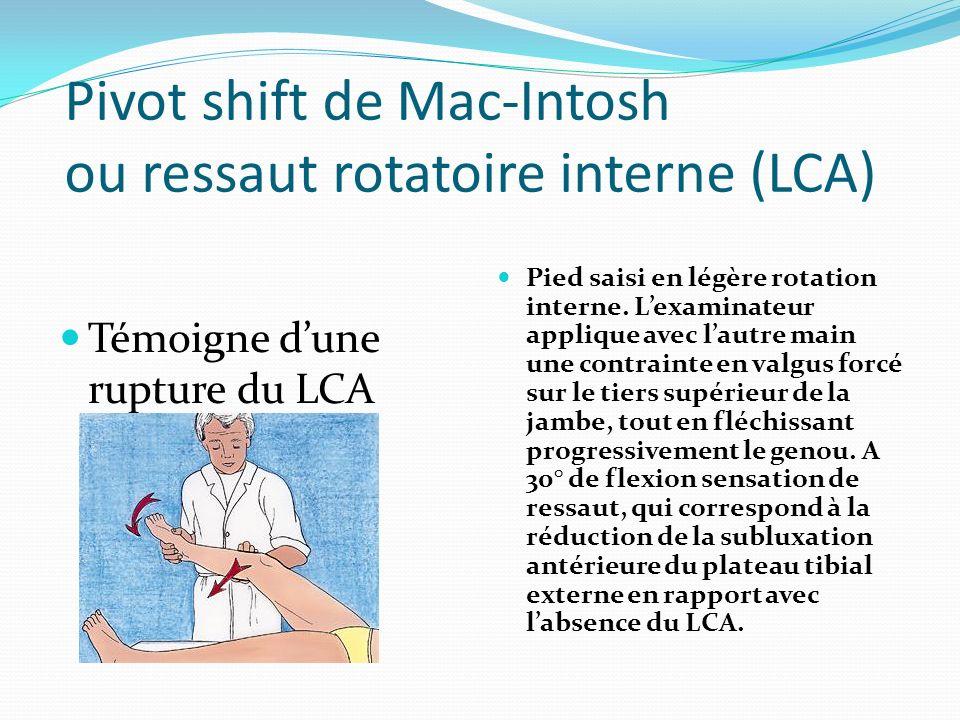 Pivot shift de Mac-Intosh ou ressaut rotatoire interne (LCA) Témoigne dune rupture du LCA Pied saisi en légère rotation interne. Lexaminateur applique