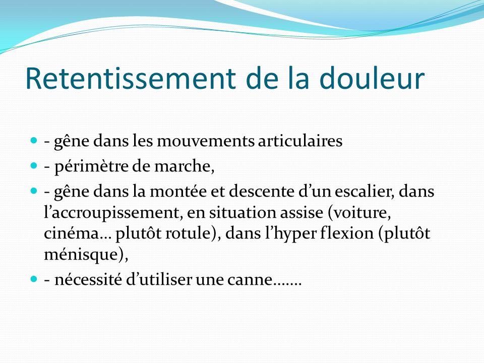 Retentissement de la douleur - gêne dans les mouvements articulaires - périmètre de marche, - gêne dans la montée et descente dun escalier, dans laccr