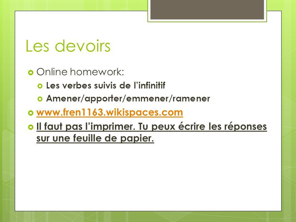 Les devoirs Online homework: Les verbes suivis de linfinitif Amener/apporter/emmener/ramener www.fren1163.wikispaces.com Il faut pas limprimer.