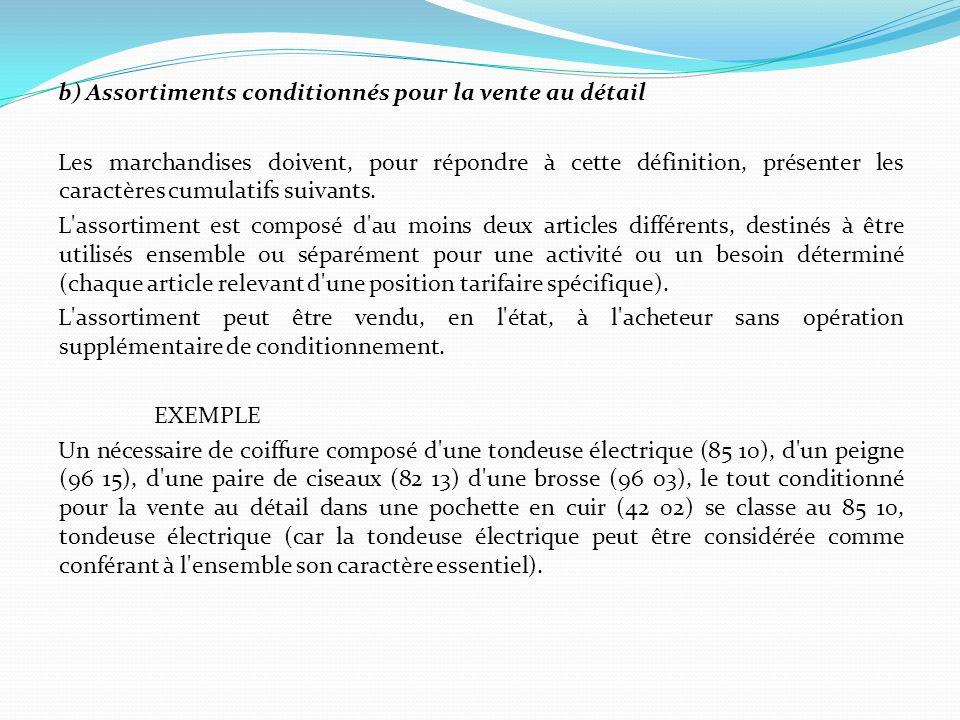 b) Assortiments conditionnés pour la vente au détail Les marchandises doivent, pour répondre à cette définition, présenter les caractères cumulatifs s