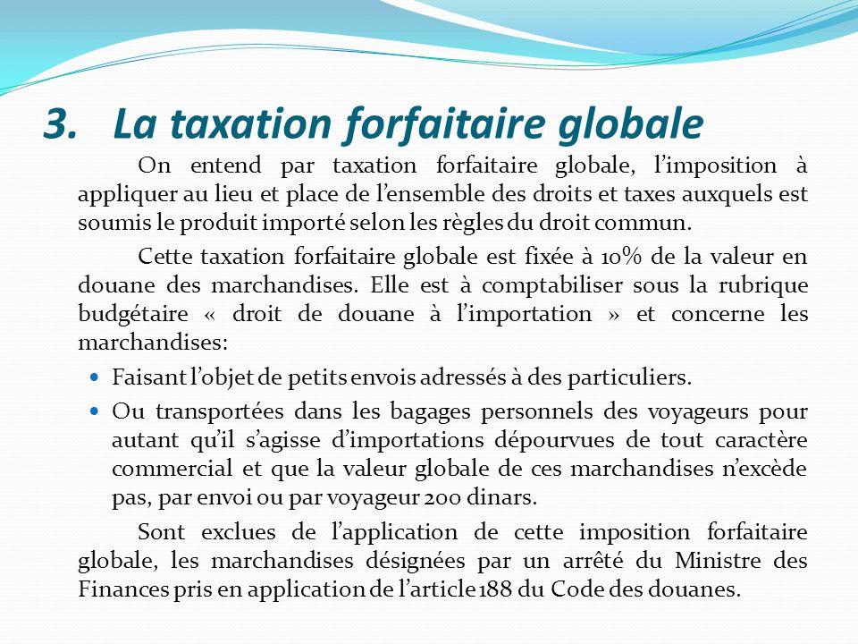 3.La taxation forfaitaire globale On entend par taxation forfaitaire globale, limposition à appliquer au lieu et place de lensemble des droits et taxe