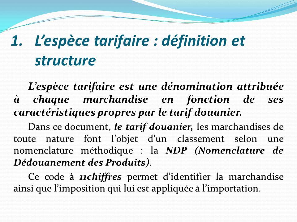 1.Lespèce tarifaire : définition et structure Lespèce tarifaire est une dénomination attribuée à chaque marchandise en fonction de ses caractéristique