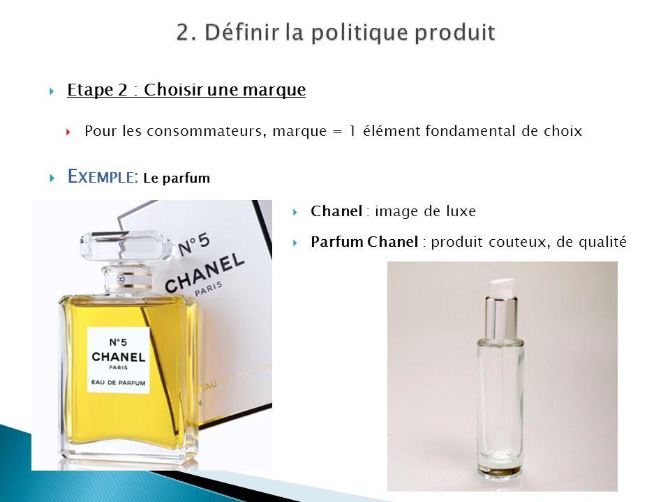 Etape 2 : Choisir une marque Pour les consommateurs, marque = 1 élément fondamental de choix E XEMPLE : Le parfum Chanel : image de luxe Parfum Chanel