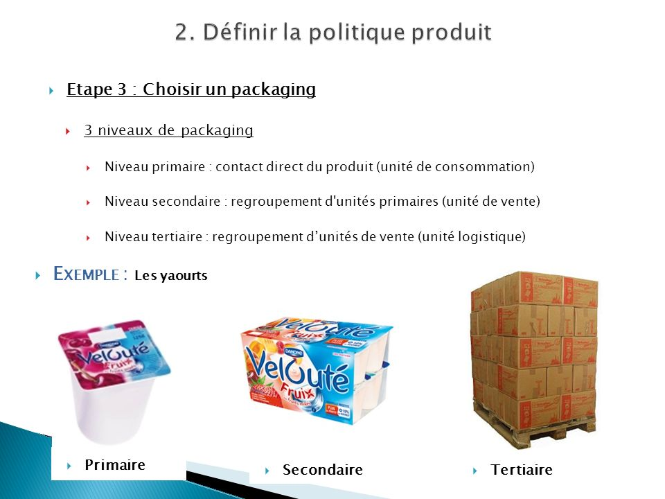 Etape 3 : Choisir un packaging 3 niveaux de packaging Niveau primaire : contact direct du produit (unité de consommation) Niveau secondaire : regroupe