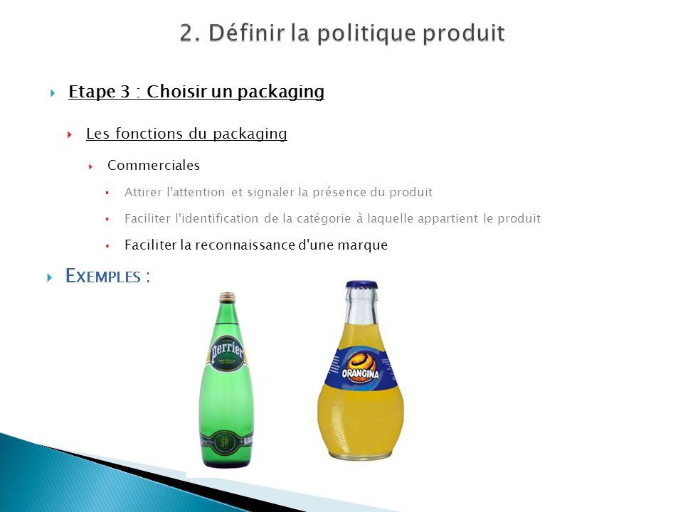 Etape 3 : Choisir un packaging Les fonctions du packaging Commerciales Attirer l'attention et signaler la présence du produit Faciliter l'identificati