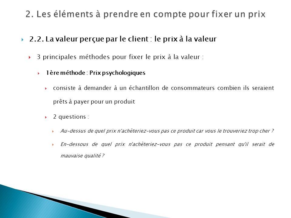 2.2. La valeur perçue par le client : le prix à la valeur 3 principales méthodes pour fixer le prix à la valeur : 1ère méthode : Prix psychologiques c