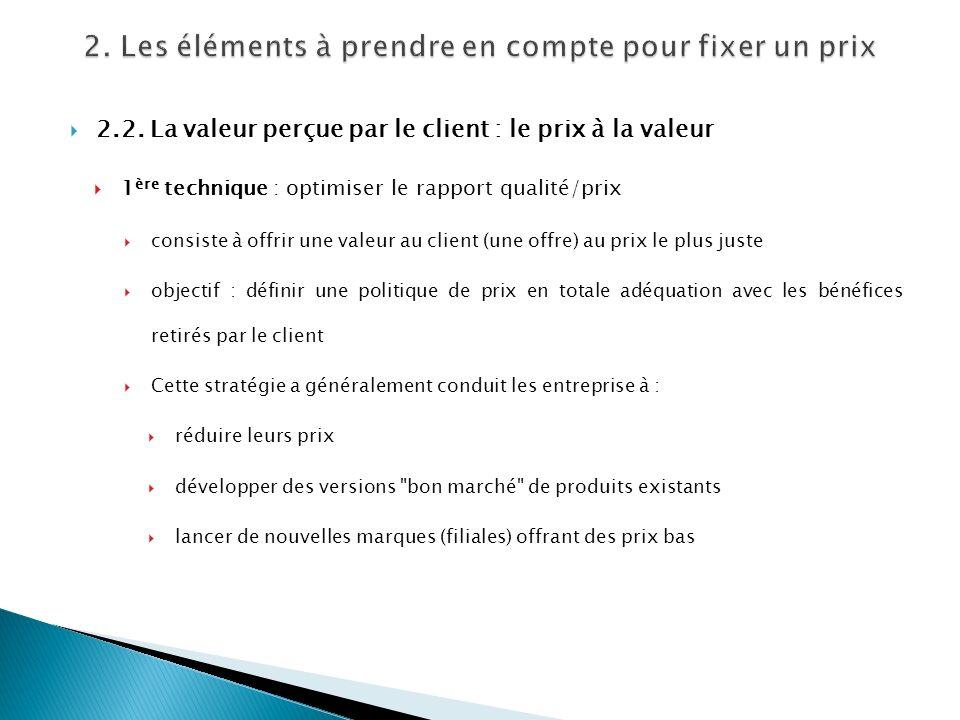 2.2. La valeur perçue par le client : le prix à la valeur 1 ère technique : optimiser le rapport qualité/prix consiste à offrir une valeur au client (
