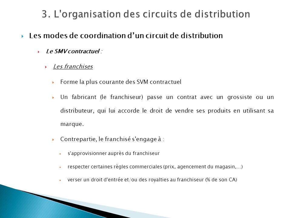 Les modes de coordination dun circuit de distribution Le SMV contractuel : Les franchises Forme la plus courante des SVM contractuel Un fabricant (le
