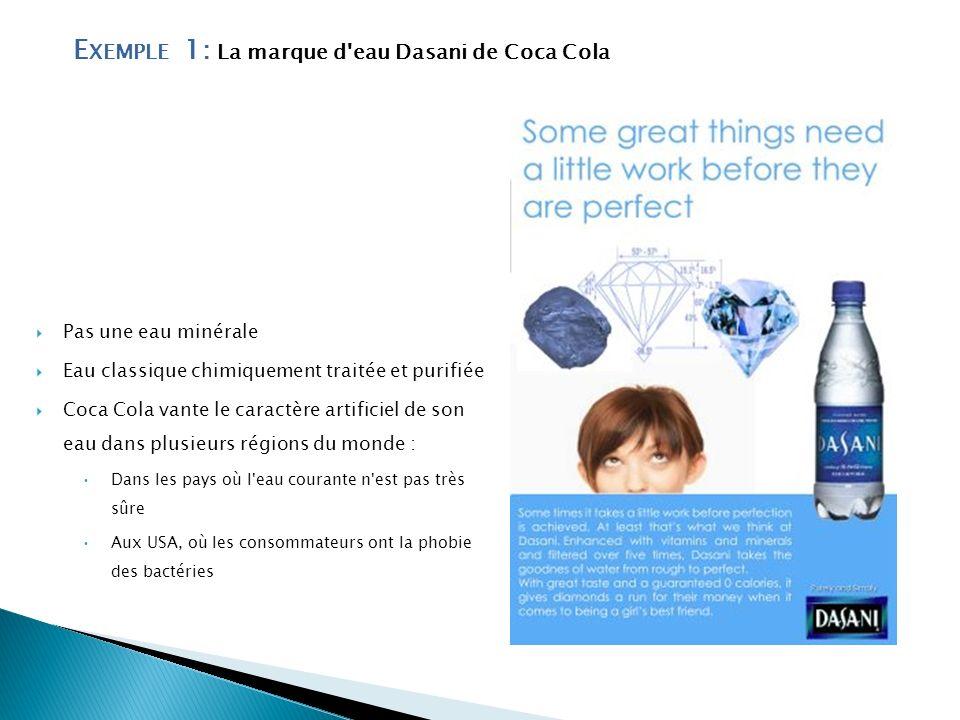 E XEMPLE 1: La marque d'eau Dasani de Coca Cola Pas une eau minérale Eau classique chimiquement traitée et purifiée Coca Cola vante le caractère artif