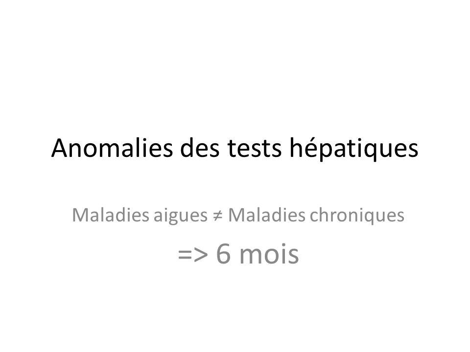 Anomalies des tests hépatiques Maladies aigues Maladies chroniques => 6 mois